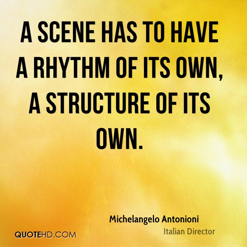 A scene has to have a rhythm of its own, a structure of its own.