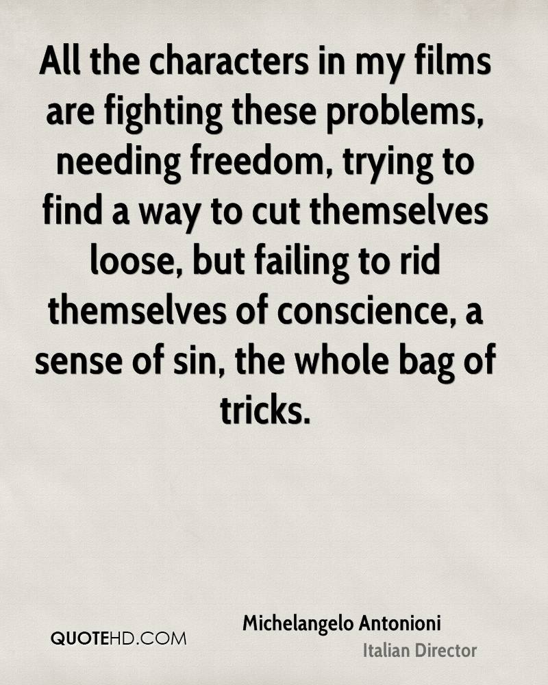 All the characters in my films are fighting these problems, needing freedom, trying to find a way to cut themselves loose, but failing to rid themselves of conscience, a sense of sin, the whole bag of tricks.