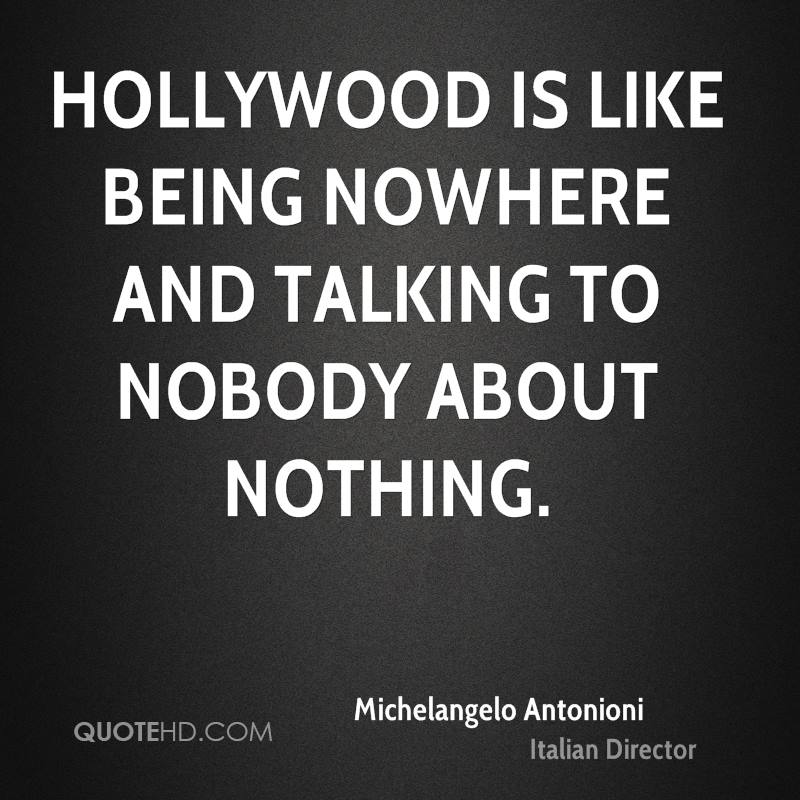 Hollywood is like being nowhere and talking to nobody about nothing.