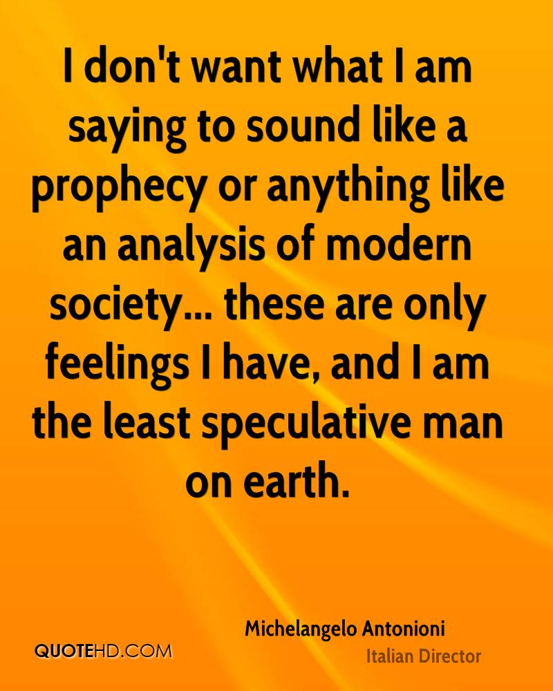 I don't want what I am saying to sound like a prophecy or anything like an analysis of modern society... these are only feelings I have, and I am the least speculative man on earth.