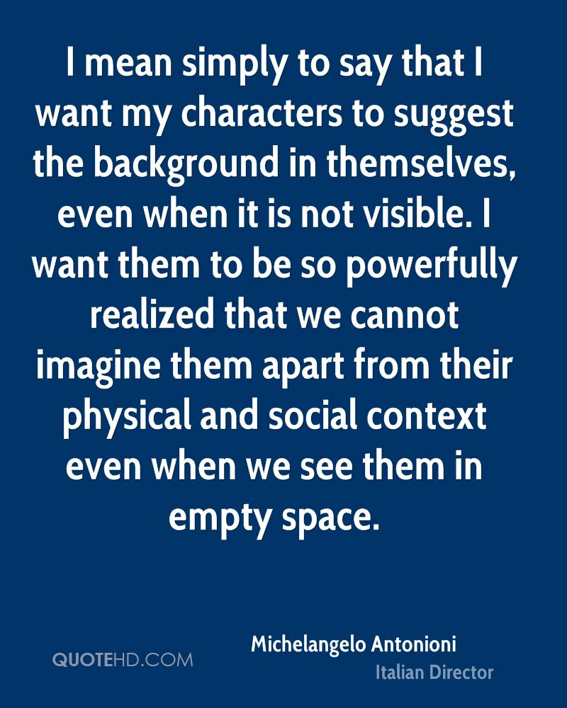 I mean simply to say that I want my characters to suggest the background in themselves, even when it is not visible. I want them to be so powerfully realized that we cannot imagine them apart from their physical and social context even when we see them in empty space.