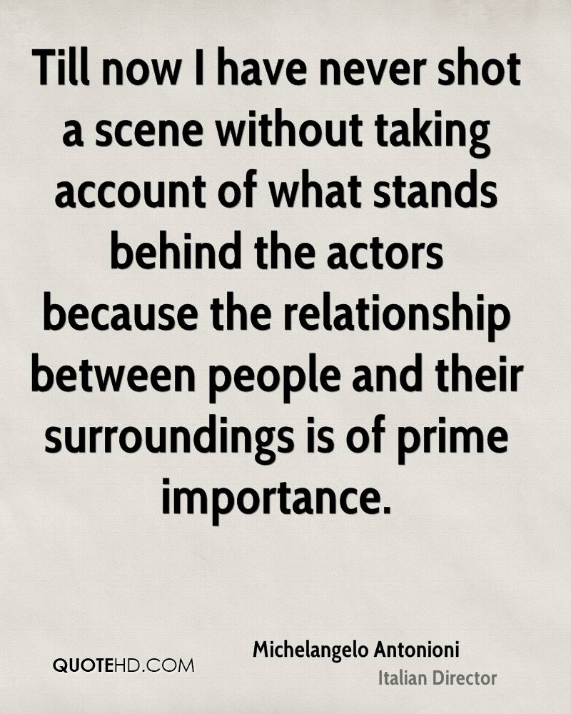 Till now I have never shot a scene without taking account of what stands behind the actors because the relationship between people and their surroundings is of prime importance.