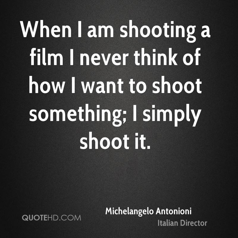 When I am shooting a film I never think of how I want to shoot something; I simply shoot it.