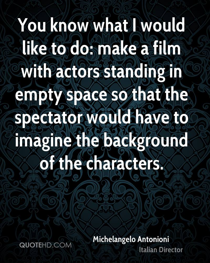 You know what I would like to do: make a film with actors standing in empty space so that the spectator would have to imagine the background of the characters.