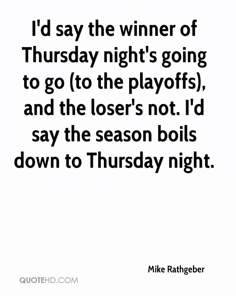 I'd say the winner of Thursday night's going to go (to the playoffs), and the loser's not. I'd say the season boils down to Thursday night.
