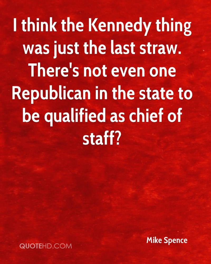 I think the Kennedy thing was just the last straw. There's not even one Republican in the state to be qualified as chief of staff?