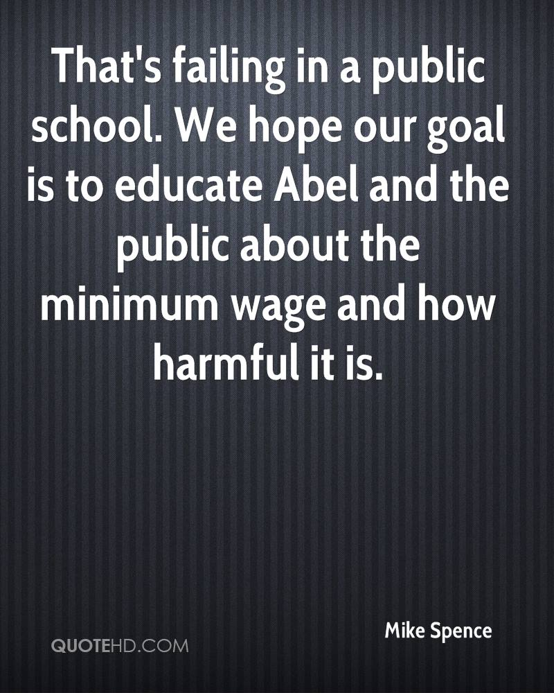 That's failing in a public school. We hope our goal is to educate Abel and the public about the minimum wage and how harmful it is.