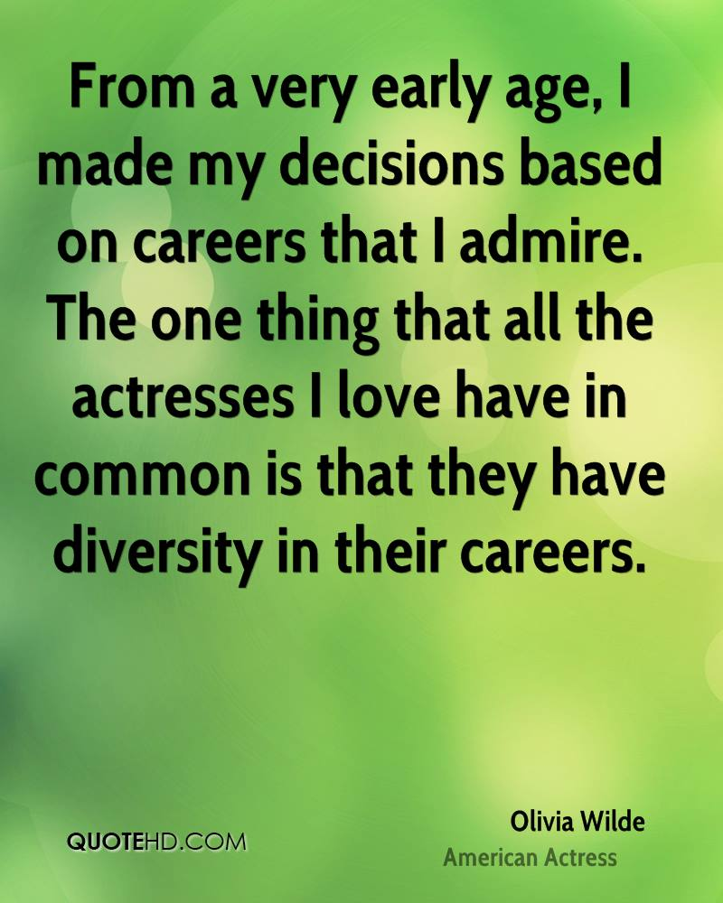 From a very early age, I made my decisions based on careers that I admire. The one thing that all the actresses I love have in common is that they have diversity in their careers.