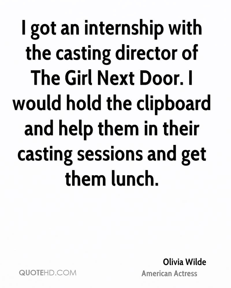 I got an internship with the casting director of The Girl Next Door. I would hold the clipboard and help them in their casting sessions and get them lunch.