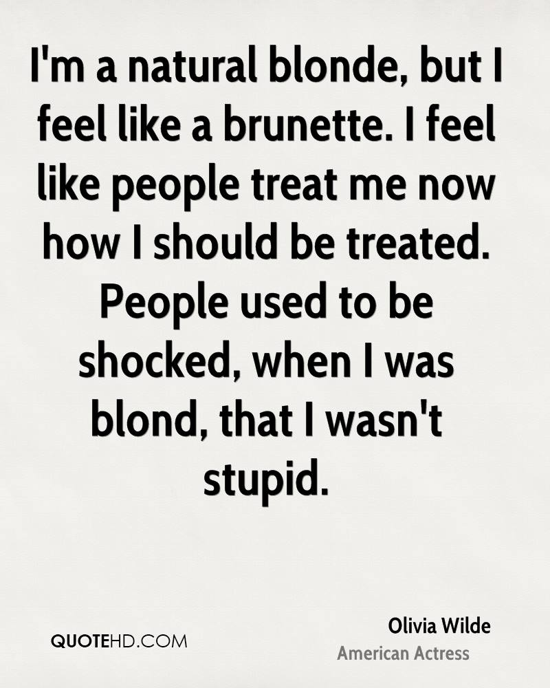 I'm a natural blonde, but I feel like a brunette. I feel like people treat me now how I should be treated. People used to be shocked, when I was blond, that I wasn't stupid.