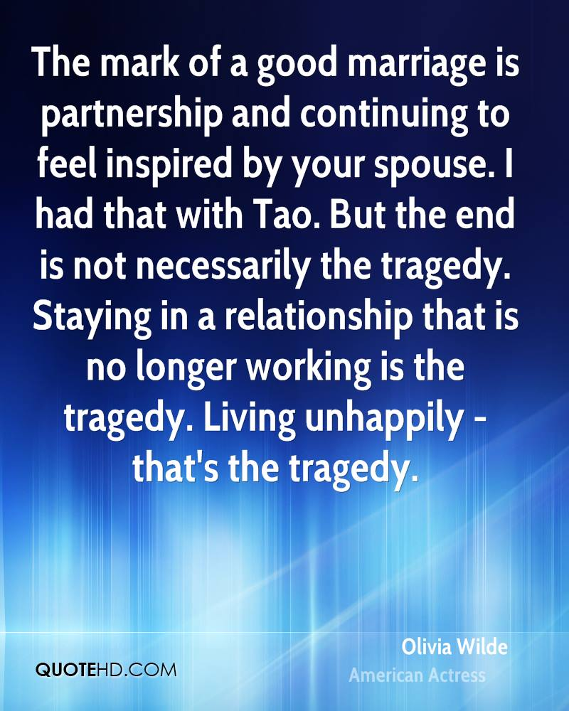 The mark of a good marriage is partnership and continuing to feel inspired by your spouse. I had that with Tao. But the end is not necessarily the tragedy. Staying in a relationship that is no longer working is the tragedy. Living unhappily - that's the tragedy.