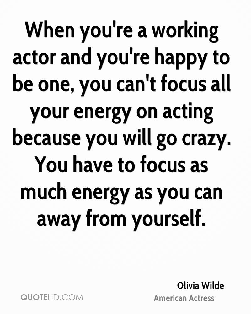 When you're a working actor and you're happy to be one, you can't focus all your energy on acting because you will go crazy. You have to focus as much energy as you can away from yourself.