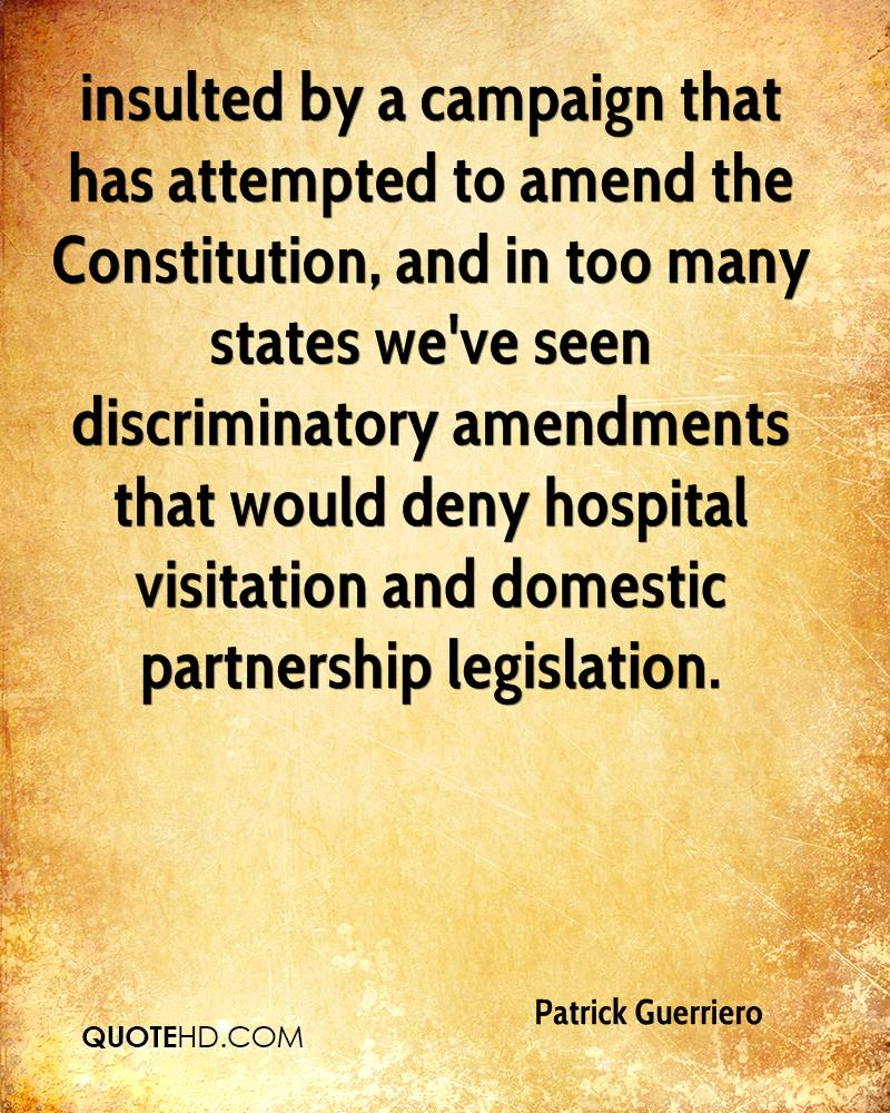 insulted by a campaign that has attempted to amend the Constitution, and in too many states we've seen discriminatory amendments that would deny hospital visitation and domestic partnership legislation.