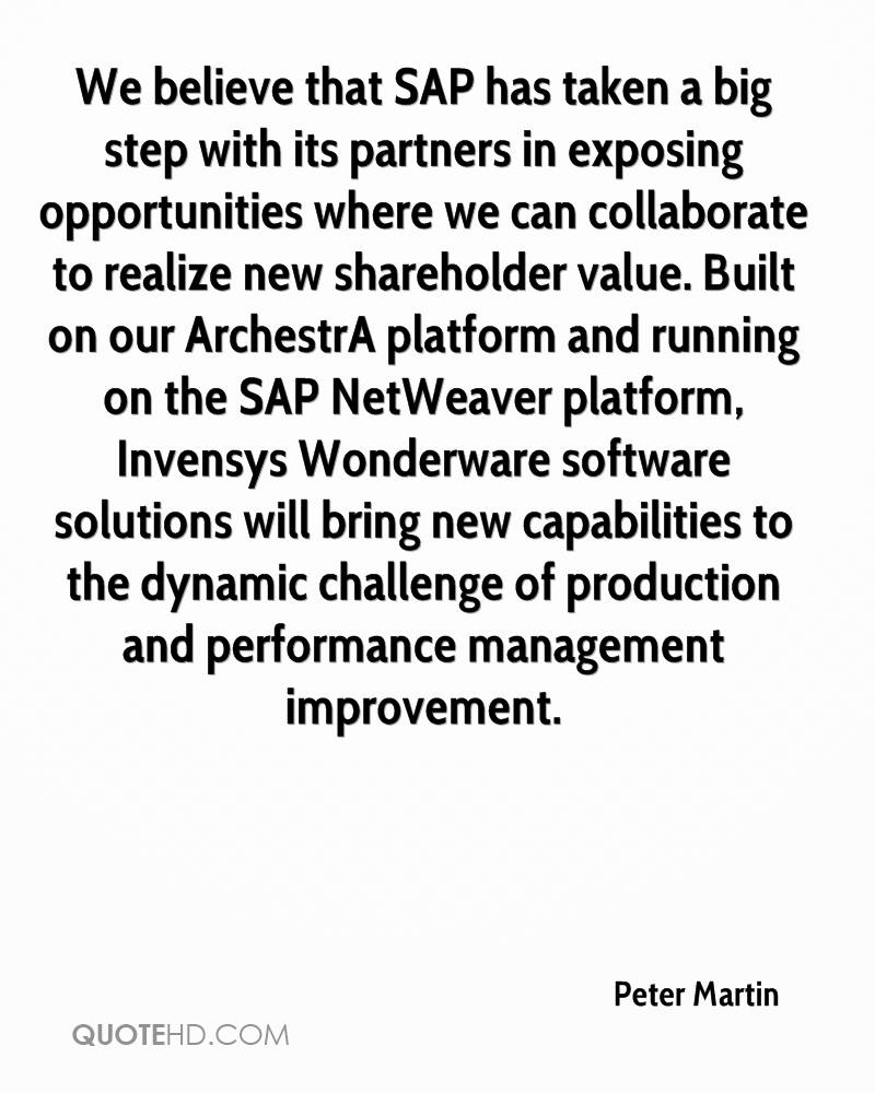 We believe that SAP has taken a big step with its partners in exposing opportunities where we can collaborate to realize new shareholder value. Built on our ArchestrA platform and running on the SAP NetWeaver platform, Invensys Wonderware software solutions will bring new capabilities to the dynamic challenge of production and performance management improvement.