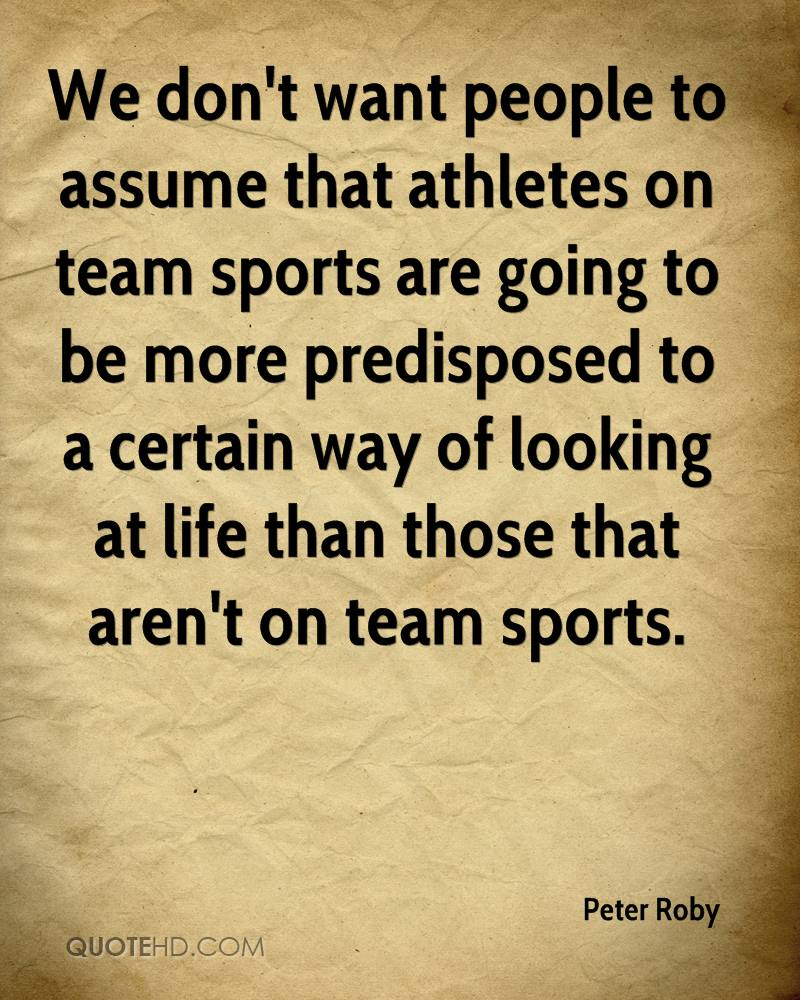 We don't want people to assume that athletes on team sports are going to be more predisposed to a certain way of looking at life than those that aren't on team sports.