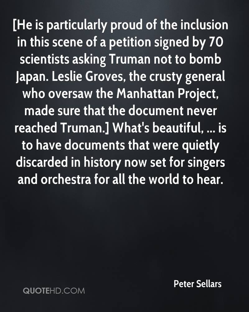 [He is particularly proud of the inclusion in this scene of a petition signed by 70 scientists asking Truman not to bomb Japan. Leslie Groves, the crusty general who oversaw the Manhattan Project, made sure that the document never reached Truman.] What's beautiful, ... is to have documents that were quietly discarded in history now set for singers and orchestra for all the world to hear.