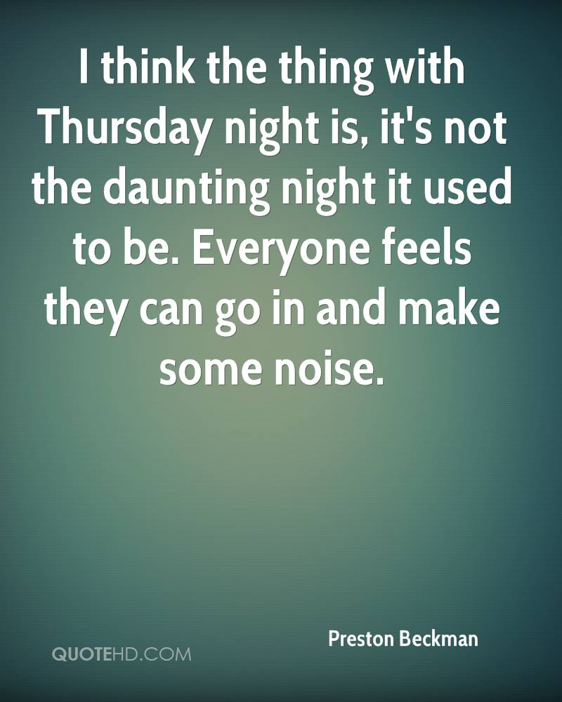 I think the thing with Thursday night is, it's not the daunting night it used to be. Everyone feels they can go in and make some noise.