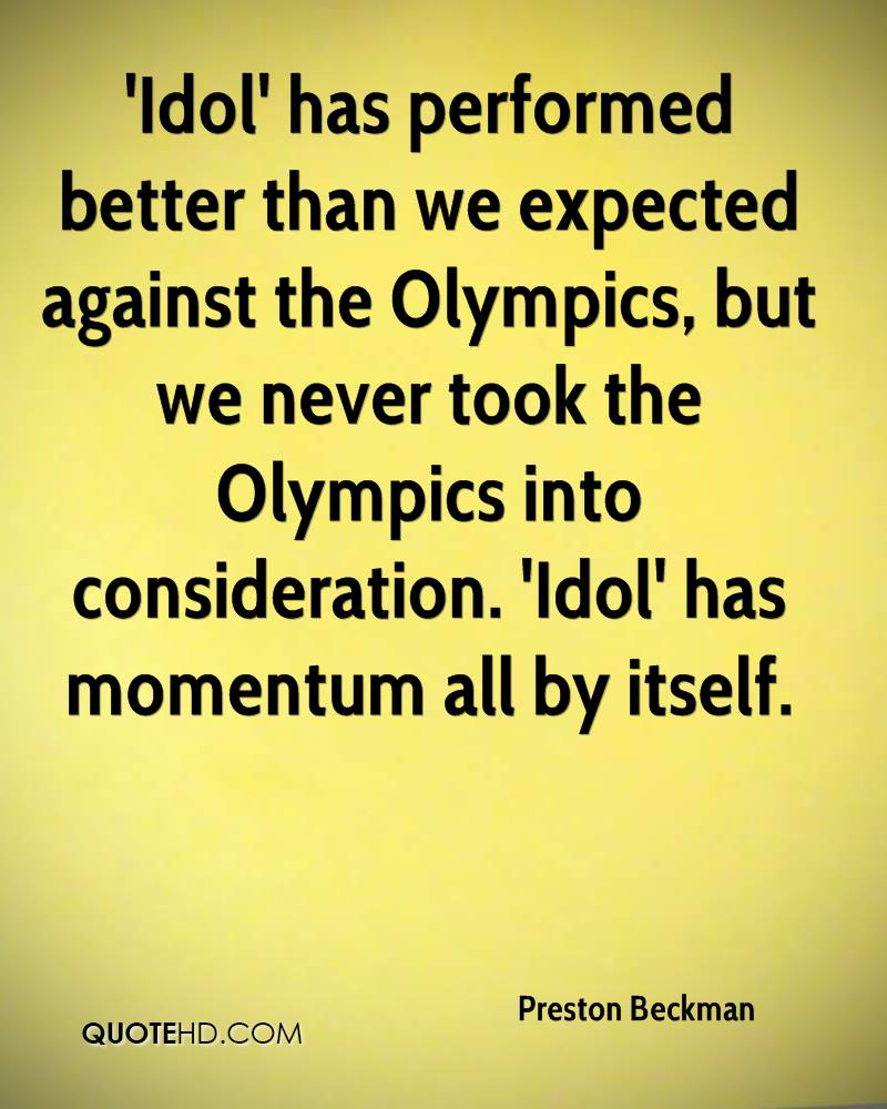 'Idol' has performed better than we expected against the Olympics, but we never took the Olympics into consideration. 'Idol' has momentum all by itself.