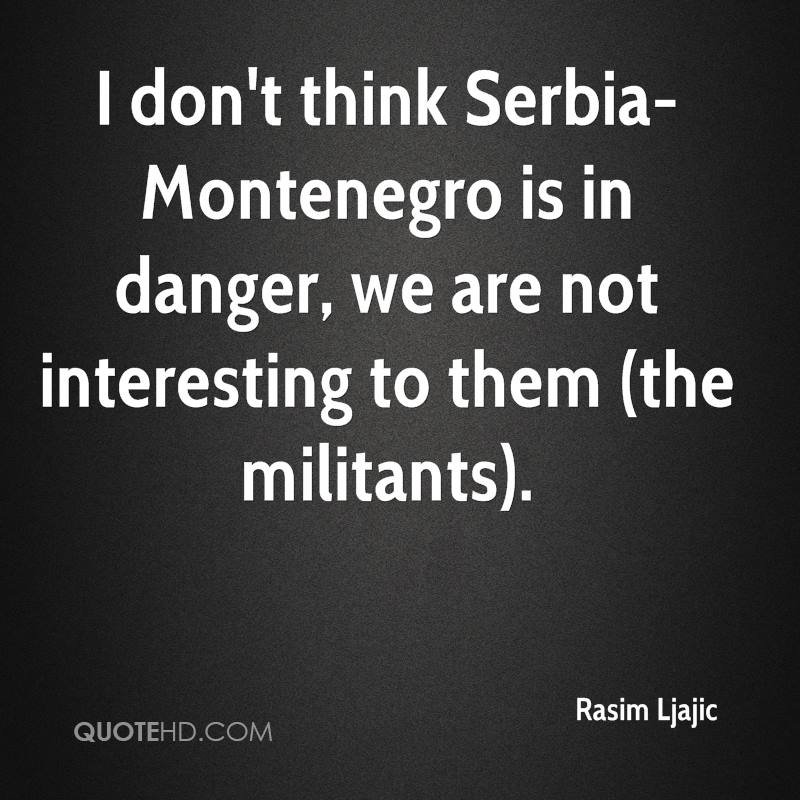 I don't think Serbia-Montenegro is in danger, we are not interesting to them (the militants).