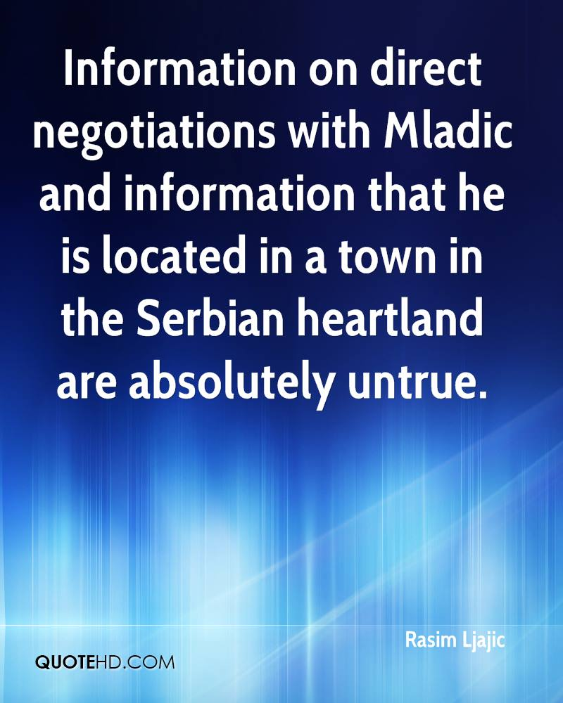 Information on direct negotiations with Mladic and information that he is located in a town in the Serbian heartland are absolutely untrue.