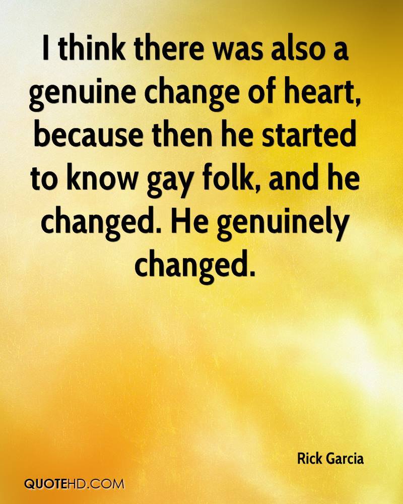 I think there was also a genuine change of heart, because then he started to know gay folk, and he changed. He genuinely changed.