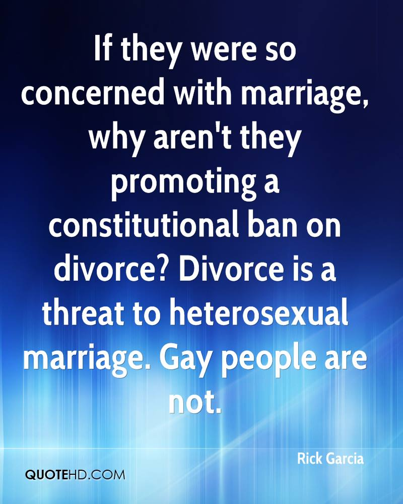 If they were so concerned with marriage, why aren't they promoting a constitutional ban on divorce? Divorce is a threat to heterosexual marriage. Gay people are not.