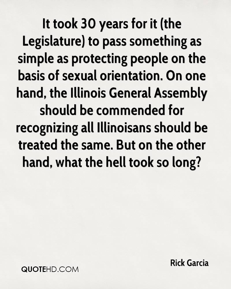 It took 30 years for it (the Legislature) to pass something as simple as protecting people on the basis of sexual orientation. On one hand, the Illinois General Assembly should be commended for recognizing all Illinoisans should be treated the same. But on the other hand, what the hell took so long?