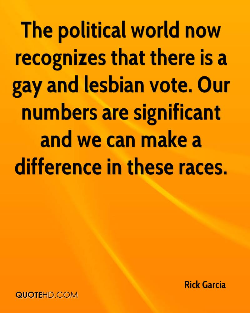The political world now recognizes that there is a gay and lesbian vote. Our numbers are significant and we can make a difference in these races.