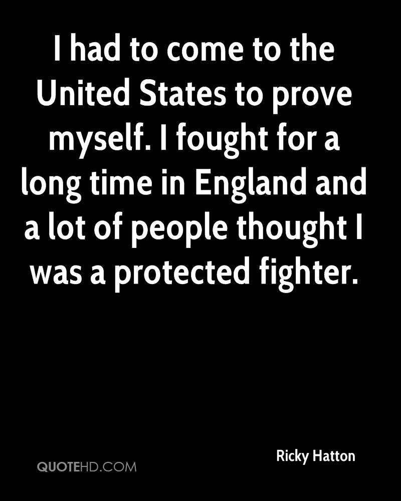 I had to come to the United States to prove myself. I fought for a long time in England and a lot of people thought I was a protected fighter.
