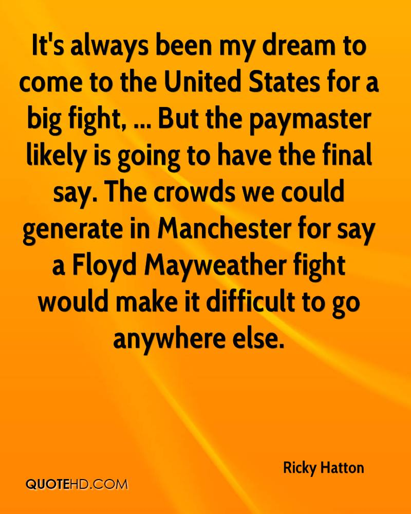 It's always been my dream to come to the United States for a big fight, ... But the paymaster likely is going to have the final say. The crowds we could generate in Manchester for say a Floyd Mayweather fight would make it difficult to go anywhere else.