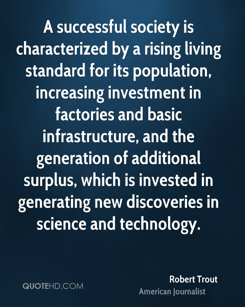 A successful society is characterized by a rising living standard for its population, increasing investment in factories and basic infrastructure, and the generation of additional surplus, which is invested in generating new discoveries in science and technology.