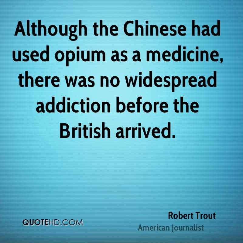 Although the Chinese had used opium as a medicine, there was no widespread addiction before the British arrived.