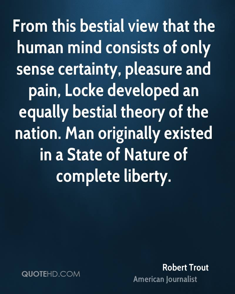 From this bestial view that the human mind consists of only sense certainty, pleasure and pain, Locke developed an equally bestial theory of the nation. Man originally existed in a State of Nature of complete liberty.