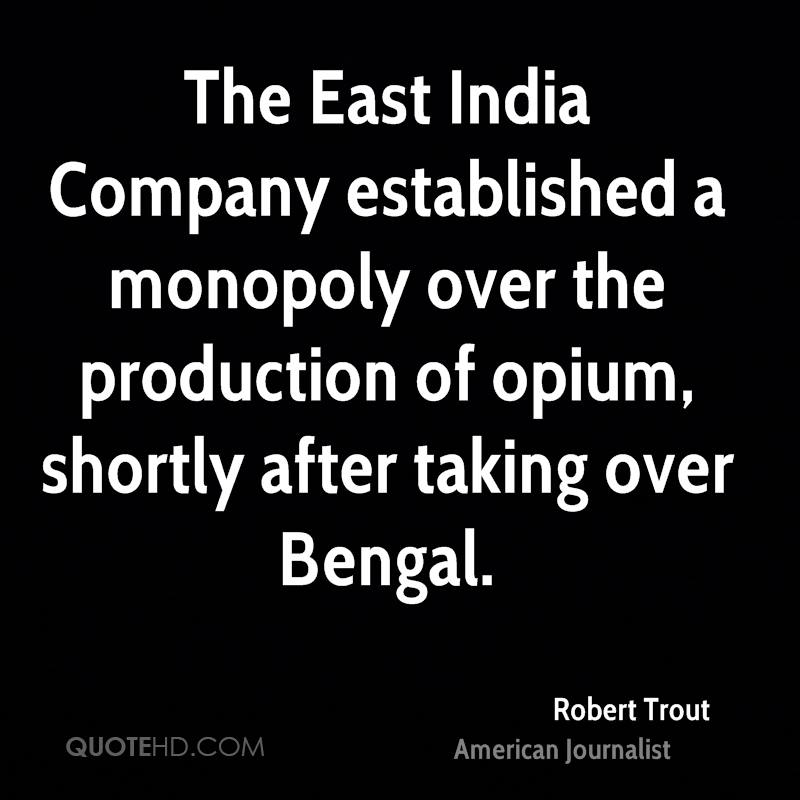 The East India Company established a monopoly over the production of opium, shortly after taking over Bengal.