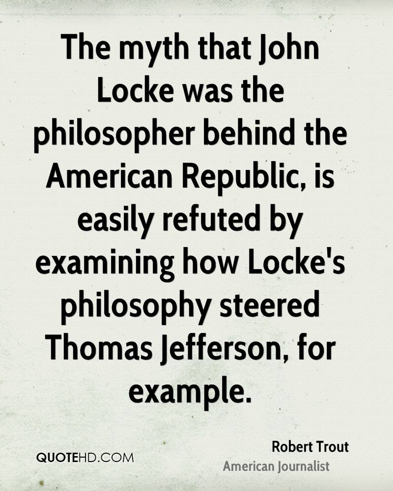 The myth that John Locke was the philosopher behind the American Republic, is easily refuted by examining how Locke's philosophy steered Thomas Jefferson, for example.