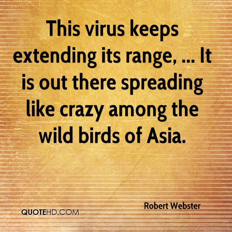 This virus keeps extending its range, ... It is out there spreading like crazy among the wild birds of Asia.