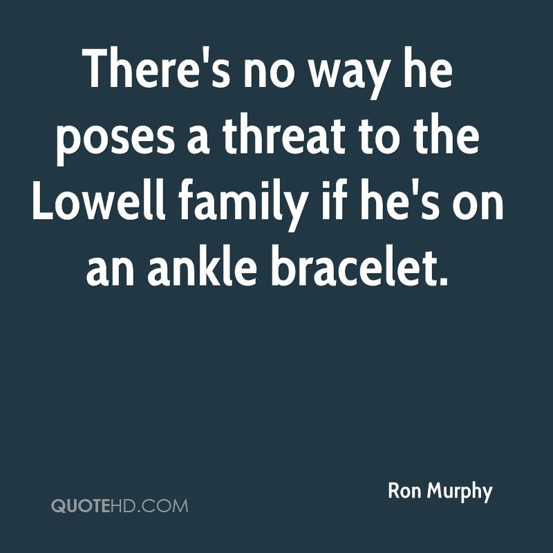 There's no way he poses a threat to the Lowell family if he's on an ankle bracelet.
