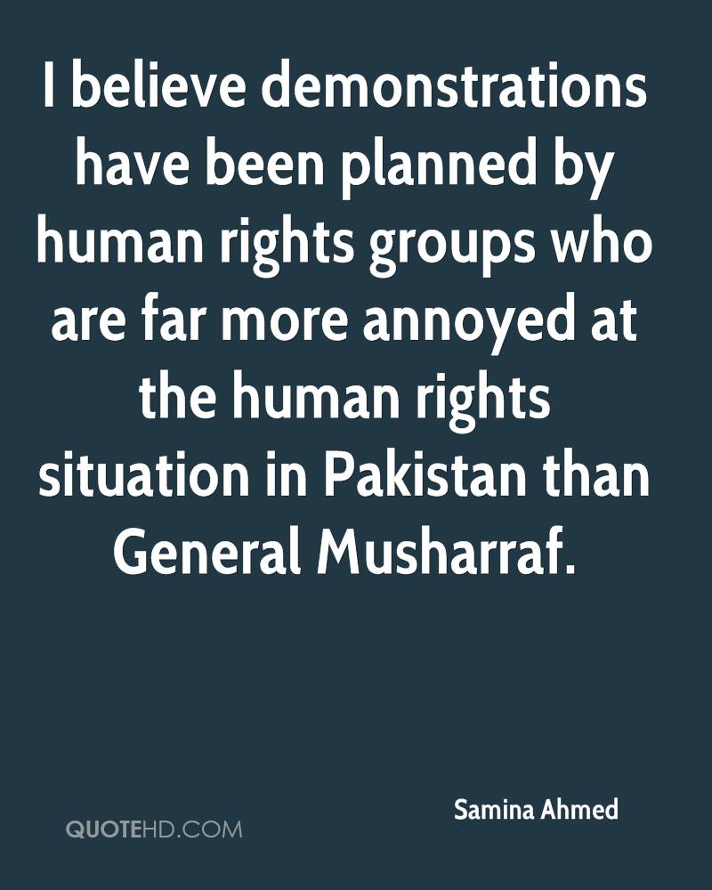 I believe demonstrations have been planned by human rights groups who are far more annoyed at the human rights situation in Pakistan than General Musharraf.