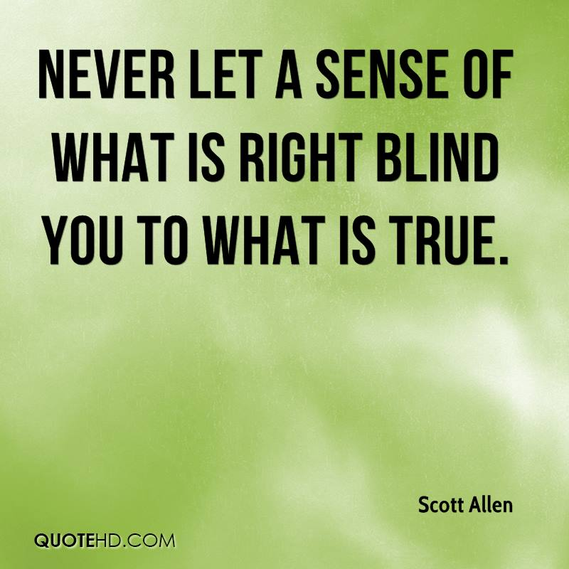 Never let a sense of what is right blind you to what is true.