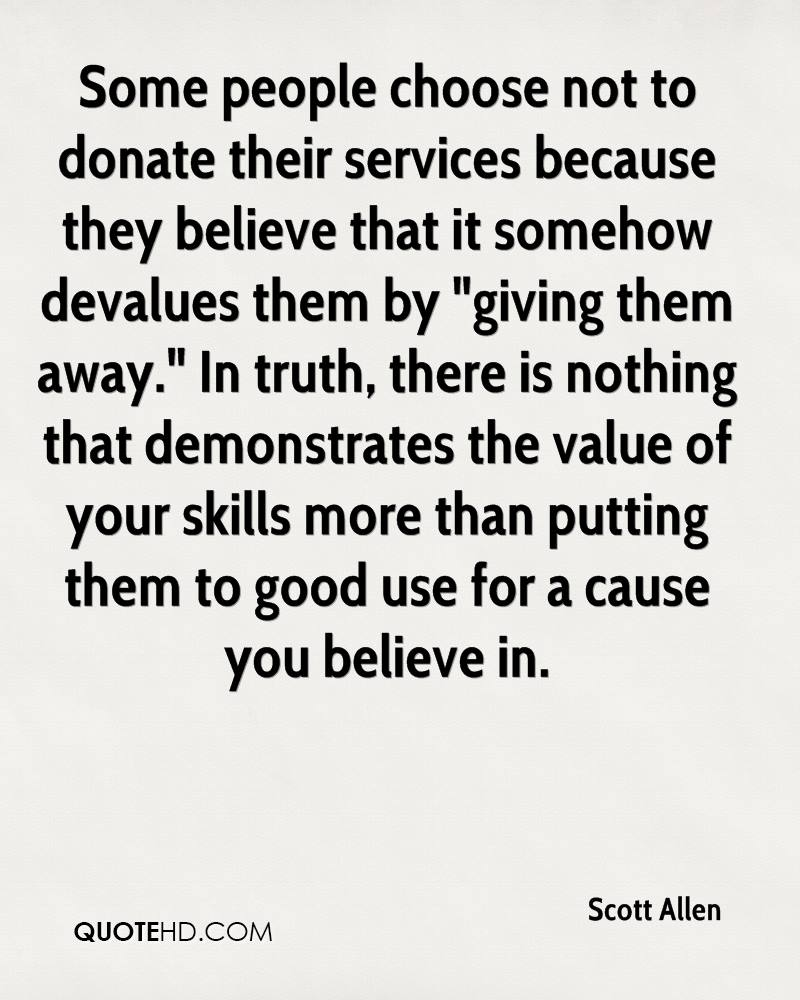 """Some people choose not to donate their services because they believe that it somehow devalues them by """"giving them away."""" In truth, there is nothing that demonstrates the value of your skills more than putting them to good use for a cause you believe in."""