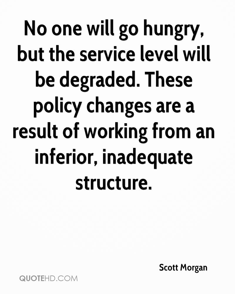 No one will go hungry, but the service level will be degraded. These policy changes are a result of working from an inferior, inadequate structure.