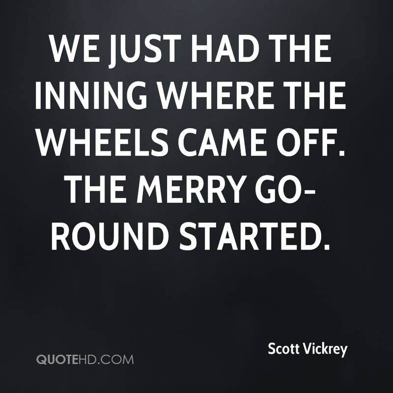 We just had the inning where the wheels came off. The merry go-round started.