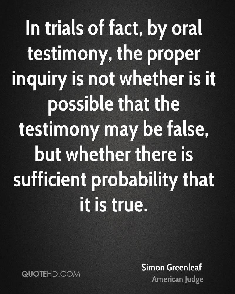 In trials of fact, by oral testimony, the proper inquiry is not whether is it possible that the testimony may be false, but whether there is sufficient probability that it is true.