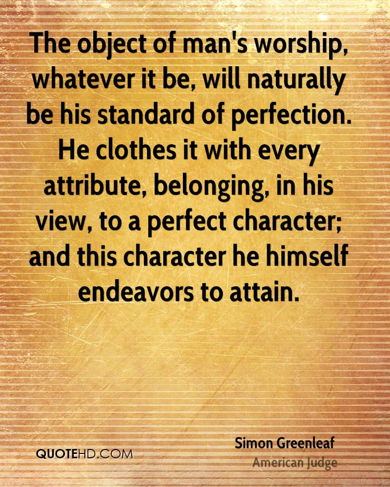 The object of man's worship, whatever it be, will naturally be his standard of perfection. He clothes it with every attribute, belonging, in his view, to a perfect character; and this character he himself endeavors to attain.
