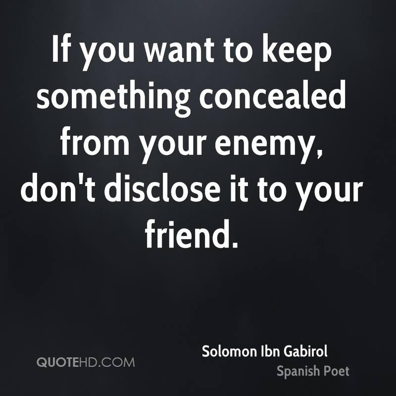 If you want to keep something concealed from your enemy, don't disclose it to your friend.