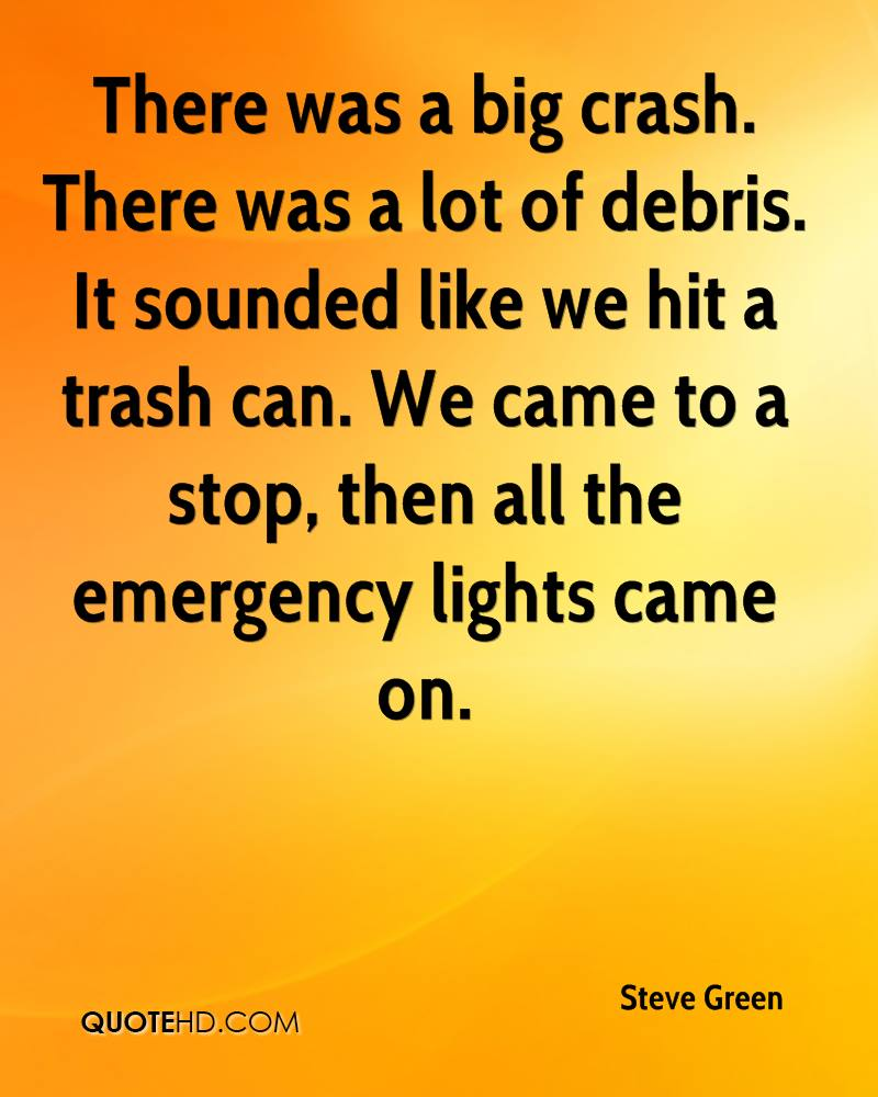 There was a big crash. There was a lot of debris. It sounded like we hit a trash can. We came to a stop, then all the emergency lights came on.
