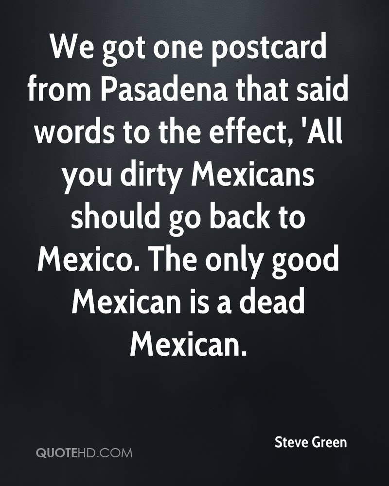 We got one postcard from Pasadena that said words to the effect, 'All you dirty Mexicans should go back to Mexico. The only good Mexican is a dead Mexican.
