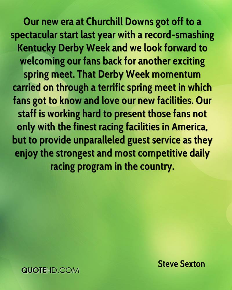 Our new era at Churchill Downs got off to a spectacular start last year with a record-smashing Kentucky Derby Week and we look forward to welcoming our fans back for another exciting spring meet. That Derby Week momentum carried on through a terrific spring meet in which fans got to know and love our new facilities. Our staff is working hard to present those fans not only with the finest racing facilities in America, but to provide unparalleled guest service as they enjoy the strongest and most competitive daily racing program in the country.