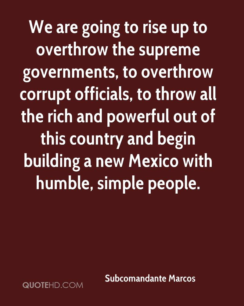 We are going to rise up to overthrow the supreme governments, to overthrow corrupt officials, to throw all the rich and powerful out of this country and begin building a new Mexico with humble, simple people.