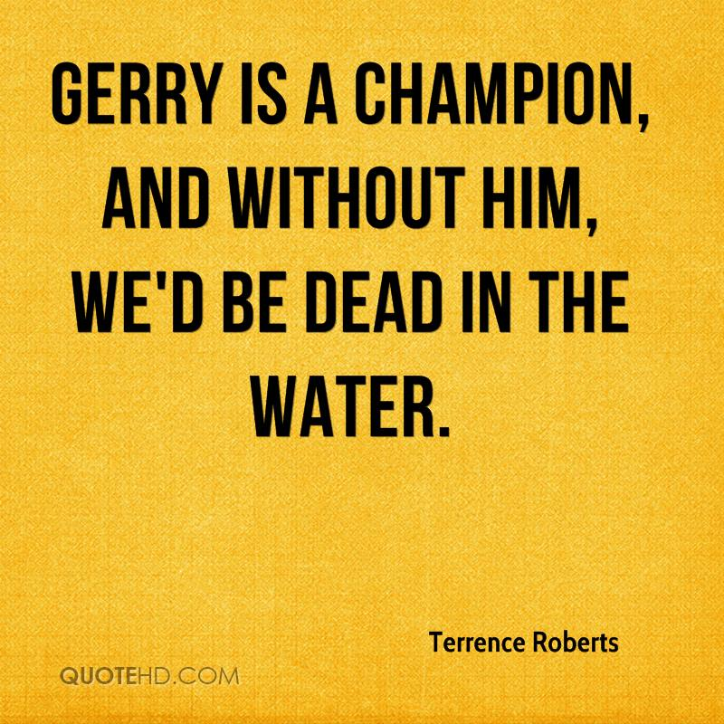Gerry is a champion, and without him, we'd be dead in the water.